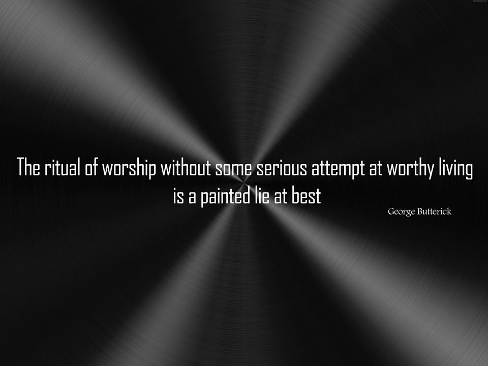 The ritual of worship without some serious attempt at worthy living is a painted lie at best. George Butterick